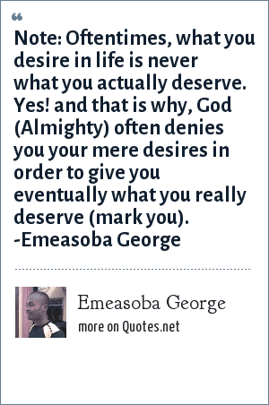 Emeasoba George: Often times, what you desire is never what you deserve. That's why, God often denies you your desire in order to give you what you really deserve.
