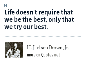 H. Jackson Brown, Jr.: Life doesn't require that we be the best, only that we try our best.
