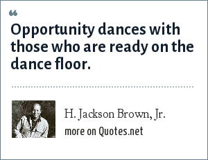 H. Jackson Brown, Jr.: Opportunity dances with those who are ready on the dance floor.