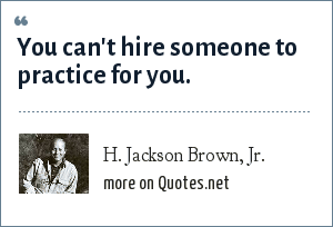 H. Jackson Brown, Jr.: You can't hire someone to practice for you.