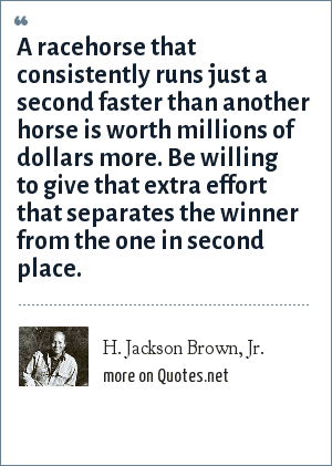 H. Jackson Brown, Jr.: A racehorse that consistently runs just a second faster than another horse is worth millions of dollars more. Be willing to give that extra effort that separates the winner from the one in second place.