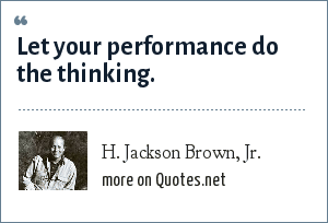 H. Jackson Brown, Jr.: Let your performance do the thinking.
