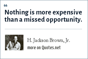 H. Jackson Brown, Jr.: Nothing is more expensive than a missed opportunity.
