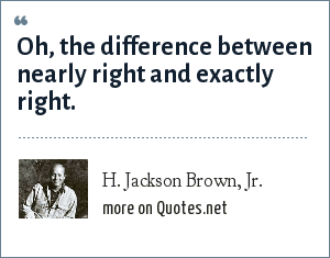 H. Jackson Brown, Jr.: Oh, the difference between nearly right and exactly right.