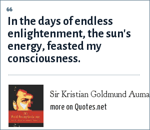 Sir Kristian Goldmund Aumann: In the days of endless enlightenment, the sun's energy, feasted my consciousness.