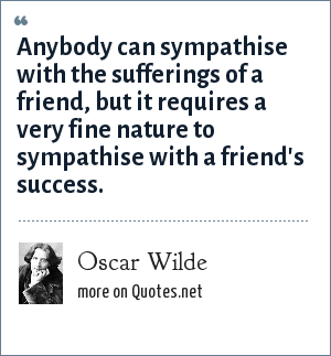 Oscar Wilde: Anybody can sympathise with the sufferings of a friend, but it requires a very fine nature to sympathise with a friend's success.