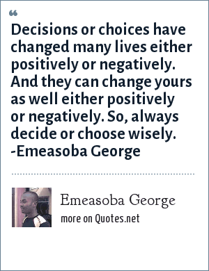 Emeasoba George: Decisions/choices has changed many lives either positively or negatively. And they can change YOU either positively or negatively. So do decide/choose wisely.