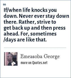 Emeasoba George: If/when life knocks you down. Never ever stay down there. Rather, strive to get back up and then press ahead. For, sometimes /days are like that.