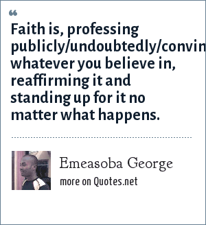 Emeasoba George: Faith is, professing publicly/undoubtedly/convincingly whatever you believe in, reaffirming it and standing up for it no matter what happens.