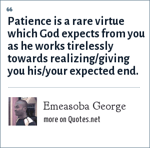 Emeasoba George: Patience is a rare virtue which God expects from you as he works tirelessly towards realizing/giving you his/your expected end.