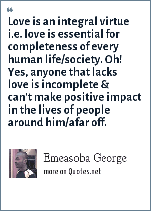 Emeasoba George: Love is an integral virtue i.e. love is essential for completeness of every human life/society. Oh! Yes, anyone that lacks love is incomplete & can't make positive impact in the lives of people around him/afar off.