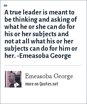 Emeasoba George: A true leader is meant to be thinking and asking of what he or she can do for his or her subjects and not at all what his or her subjects can do for him or her. -Emeasoba George