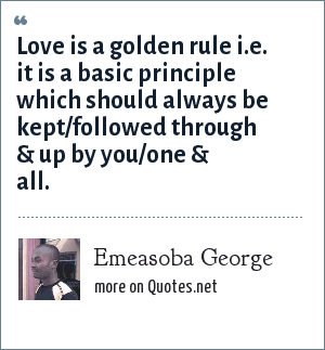 Emeasoba George: Love is a golden rule i.e. it is a basic principle which should always be kept/followed through & up by you/one & all.