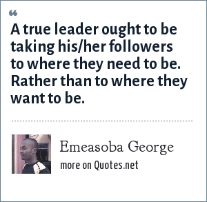 Emeasoba George: A true leader ought to be taking his/her followers to where they need to be. Rather than to where they want to be.