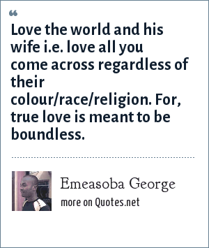 Emeasoba George: Love the world and his wife i.e. love all you come across regardless of their colour/race/religion. For, true love is meant to be boundless.