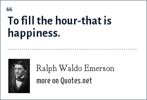 Ralph Waldo Emerson: To fill the hour-that is happiness.