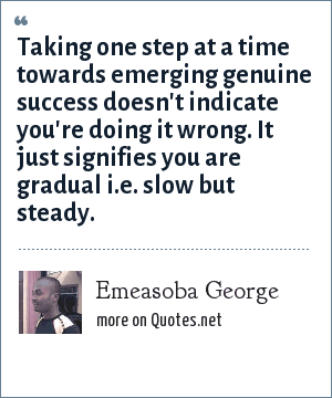 Emeasoba George: Taking one step at a time towards emerging genuine success doesn't indicate you're doing it wrong. It just signifies you are gradual i.e. slow but steady.