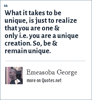 Emeasoba George: What it takes to be unique, is just to realize that you are one & only i.e. you are a unique creation. So, be & remain unique.