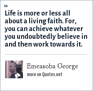 Emeasoba George: Life is more or less all about a living faith. For, you can achieve whatever you undoubtedly believe in and then work towards it.