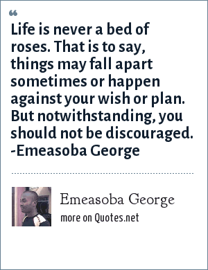 Emeasoba George: Life is never a bed of roses i.e. things may fall apart sometimes or happen against your wish/plan. But notwithstanding, you shouldn't be discouraged.