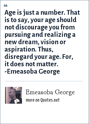 Emeasoba George: Age is just a number i.e. your age shouldn't discourage you from pursuing/going after/realizing a new dream/vision/aspiration/career/business.