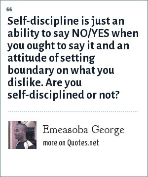 Emeasoba George: Self-discipline is just an ability to say NO/YES when you ought to say it and an attitude of setting boundary on what you dislike. Are you self-disciplined or not?