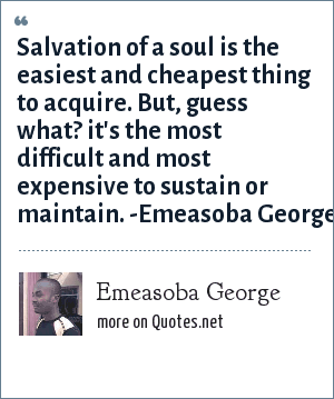 Emeasoba George: Salvation of your/a soul is the easiest/cheapest thing to acquire. But, it's the most difficult/expensive to sustain/maintain.