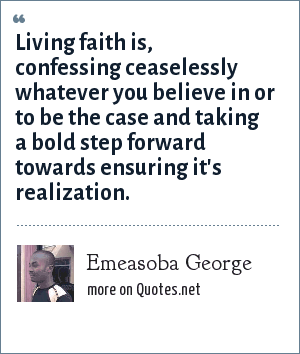Emeasoba George: Living faith is, confessing ceaselessly whatever you believe in or to be the case and taking a bold step forward towards ensuring it's realization.