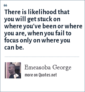 Emeasoba George: There is likelihood that you will get stuck on where you've been or where you are, when you fail to focus only on where you can be.