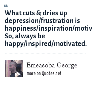 Emeasoba George: What cuts & dries up depression/frustration is happiness/inspiration/motivation. So, always be happy/inspired/motivated.