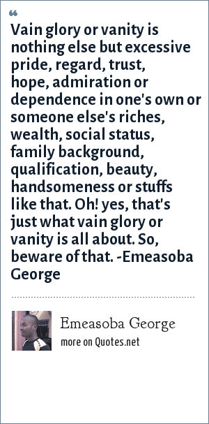 Emeasoba George: Vain glory or vanity is nothing else but excessive pride, regard, trust, hope, admiration or dependence in one's own or someone else's riches, wealth, social status, family background, qualification, beauty, handsomeness or stuffs like that. Oh! yes, that's just what vain glory or vanity is all about. So, beware of that. -Emeasoba George
