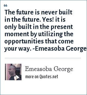 Emeasoba George: The future is never built in the future. Rather, it's only built in the present by utilizing the opportunities that come your/one's way.