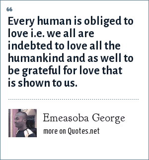 Emeasoba George: Every human is obliged to love i.e. we all are indebted to love all the humankind and as well to be grateful for love that is shown to us.