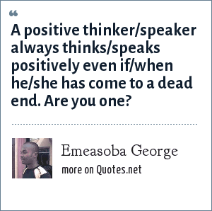 Emeasoba George: A positive thinker/speaker always thinks/speaks positively even if/when he/she has come to a dead end. Are you one?