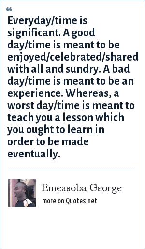 Emeasoba George: Everyday/time is significant. A good day/time is meant to be enjoyed/celebrated/shared with all and sundry. A bad day/time is meant to be an experience. Whereas, a worst day/time is meant to teach you a lesson which you ought to learn in order to be made eventually.