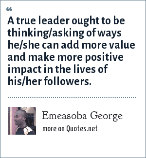 Emeasoba George: A true leader ought to be thinking/asking of ways he/she can add more value and make more positive impact in the lives of his/her followers.