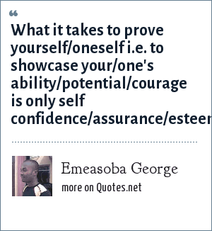 Emeasoba George: What it takes to prove yourself/oneself i.e. to showcase your/one's ability/potential/courage is only self confidence/assurance/esteem.