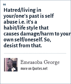Emeasoba George: Hatred/living in your/one's past is self abuse i.e. it's a habit/life style that causes damage/harm to your own self/oneself. So, desist from that.