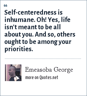 Emeasoba George: Self-centeredness is inhumane. Oh! Yes, life isn't meant to be all about you. And so, others ought to be among your priorities.