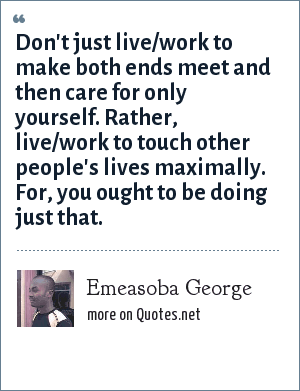 Emeasoba George: Don't just live/work to make both ends meet and then care for only yourself. Rather, live/work to touch other people's lives maximally. For, you ought to be doing just that.