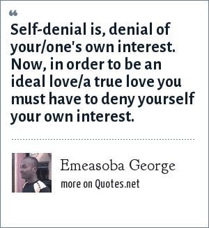 Emeasoba George: Self-denial is, denial of your/one's own interest. Now, in order to be an ideal love/a true love you must have to deny yourself your own interest.