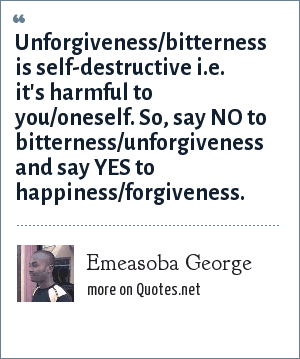 Emeasoba George: Unforgiveness/bitterness is self-destructive i.e. it's harmful to you/oneself. So, say NO to bitterness/unforgiveness and say YES to happiness/forgiveness.