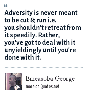 Emeasoba George: Adversity is never meant to be cut & run i.e. you shouldn't retreat from it speedily. Rather, you've got to deal with it unyieldingly until you're done with it.