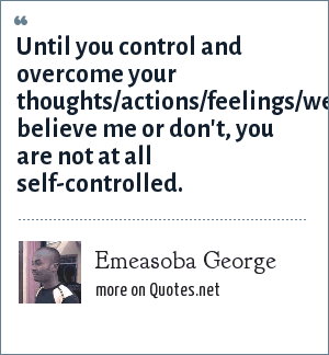 Emeasoba George: Until you control and overcome your thoughts/actions/feelings/weaknesses believe me or don't, you are not at all self-controlled.