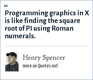 Henry Spencer: Programming graphics in X is like finding the square root of PI using Roman numerals.