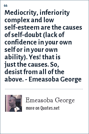Emeasoba George: Mediocrity/inferiority complex/low self-esteem is what causes self-doubt i.e. lack of confidence in oneself/your ability. So, desist from any of the above.