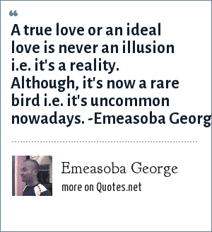 Emeasoba George: A true love or an ideal love is never an illusion i.e. it's a reality. Although, it's now a rare bird i.e. it's uncommon nowadays. -Emeasoba George