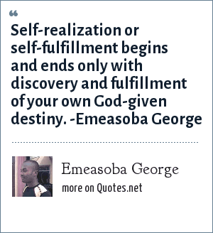 Emeasoba George: Self-realization/fulfillment begins and ends only with discovery and fulfillment of your/one's destiny.