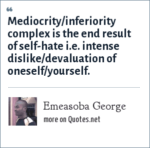 Emeasoba George: Mediocrity/inferiority complex is the end result of self-hate i.e. intense dislike/devaluation of oneself/yourself.