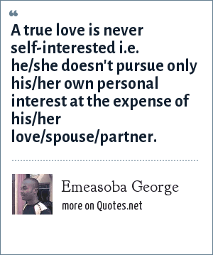 Emeasoba George: A true love is never self-interested i.e. he/she doesn't pursue only his/her own personal interest at the expense of his/her love/spouse/partner.